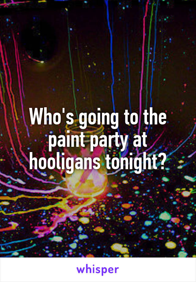 Who's going to the paint party at hooligans tonight?