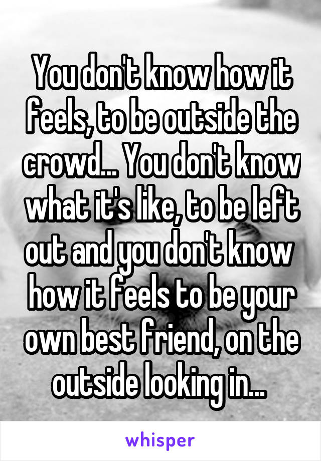You don't know how it feels, to be outside the crowd... You don't know what it's like, to be left out and you don't know  how it feels to be your own best friend, on the outside looking in...