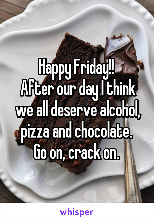 Happy Friday!!  After our day I think we all deserve alcohol, pizza and chocolate.  Go on, crack on.