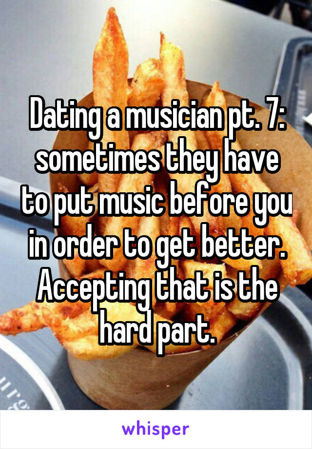 Dating a musician pt. 7: sometimes they have to put music before you in order to get better. Accepting that is the hard part.
