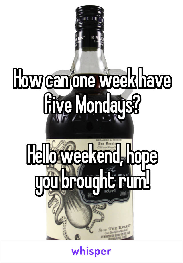 How can one week have five Mondays?  Hello weekend, hope you brought rum!