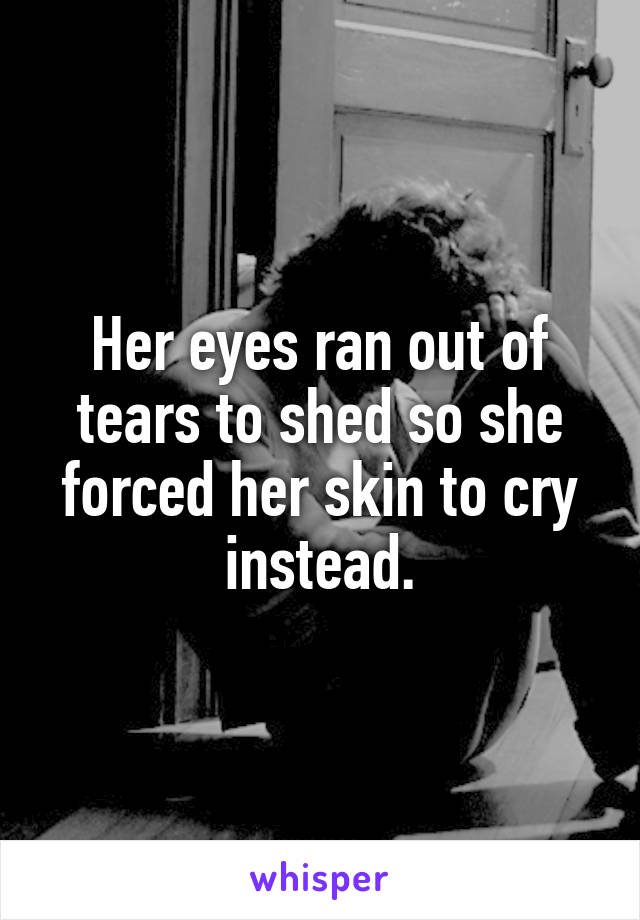 Her eyes ran out of tears to shed so she forced her skin to cry instead.