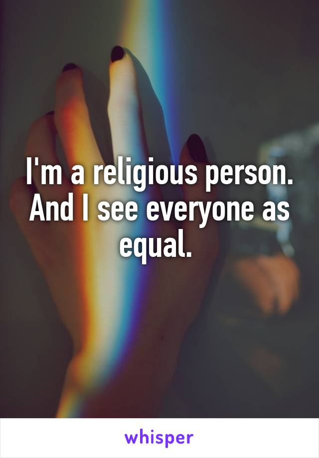 I'm a religious person. And I see everyone as equal.