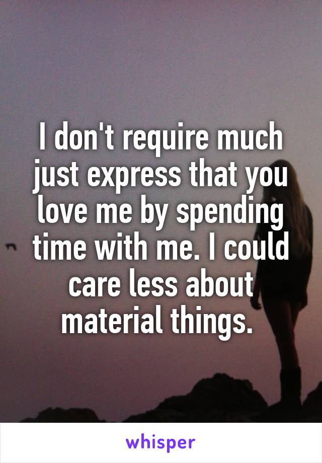 I don't require much just express that you love me by spending time with me. I could care less about material things.