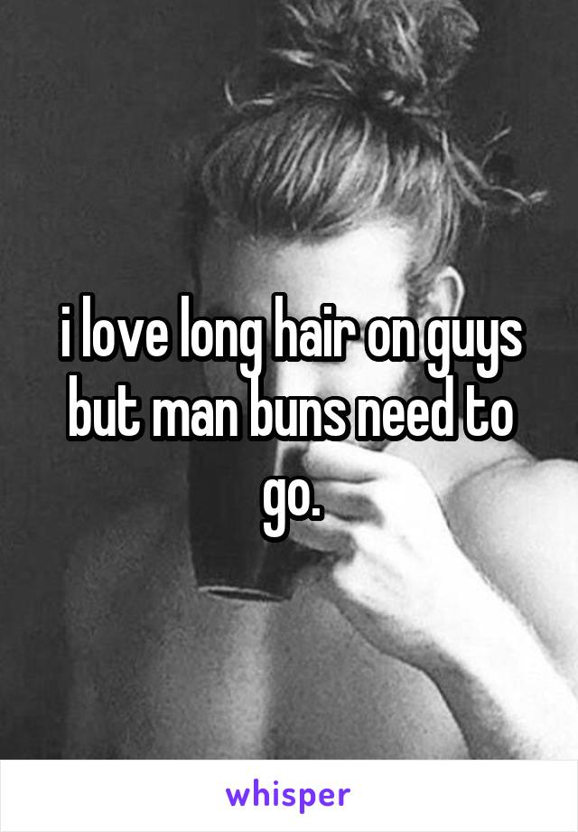 i love long hair on guys but man buns need to go.