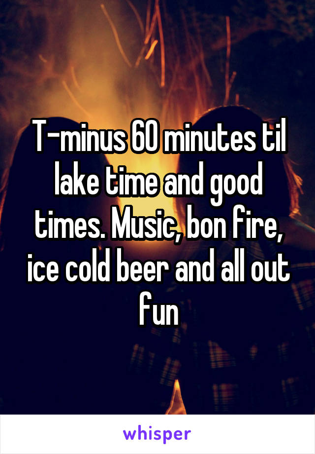 T-minus 60 minutes til lake time and good times. Music, bon fire, ice cold beer and all out fun