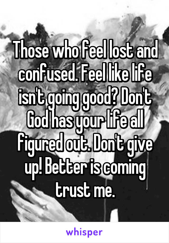 Those who feel lost and confused. Feel like life isn't going good? Don't God has your life all figured out. Don't give up! Better is coming trust me.