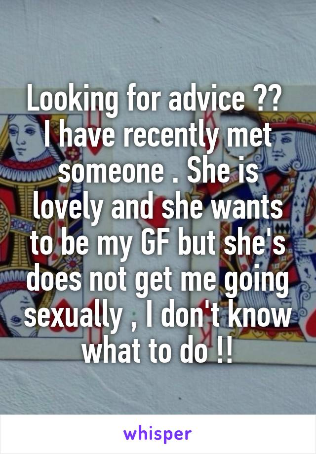 Looking for advice ??  I have recently met someone . She is lovely and she wants to be my GF but she's does not get me going sexually , I don't know what to do !!