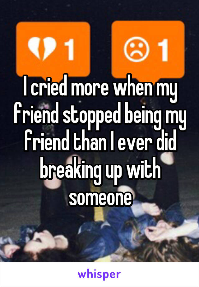 I cried more when my friend stopped being my friend than I ever did breaking up with someone