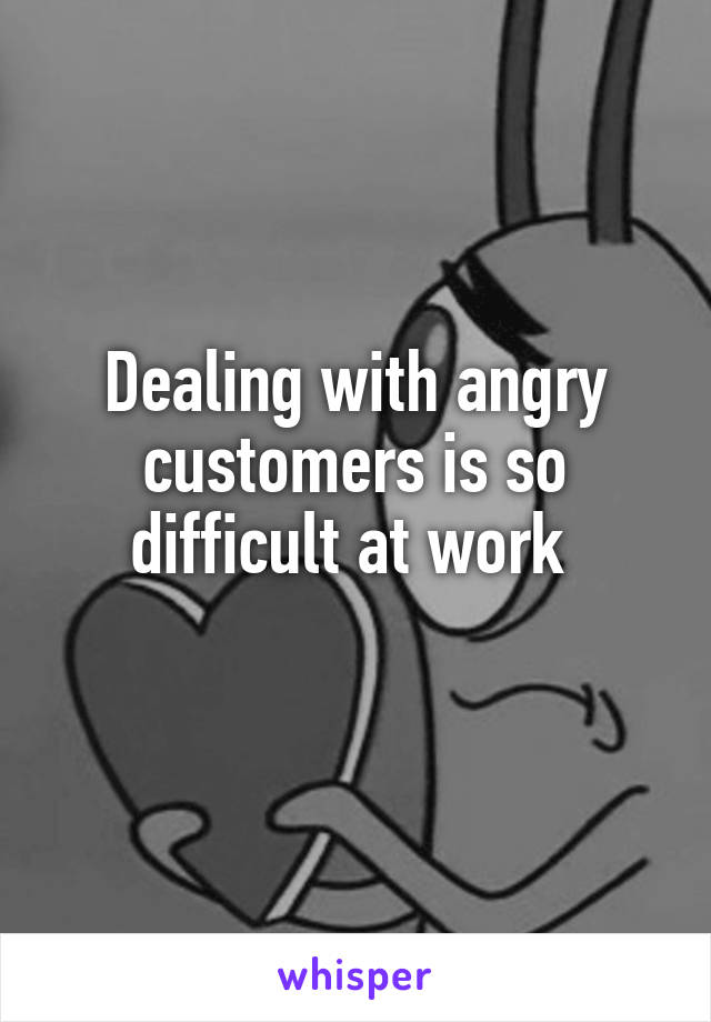 Dealing with angry customers is so difficult at work
