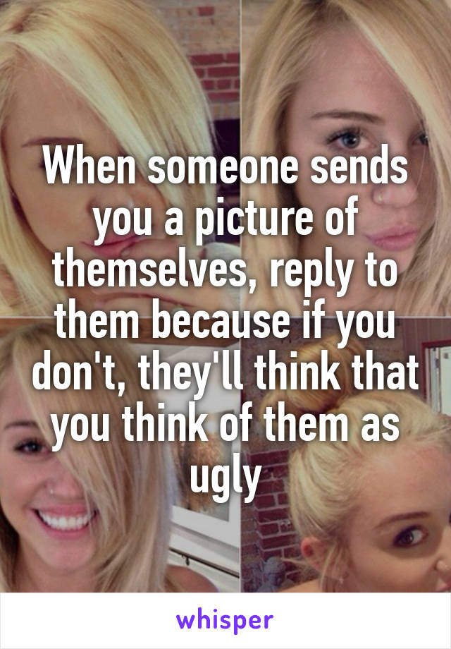 When someone sends you a picture of themselves, reply to them because if you don't, they'll think that you think of them as ugly