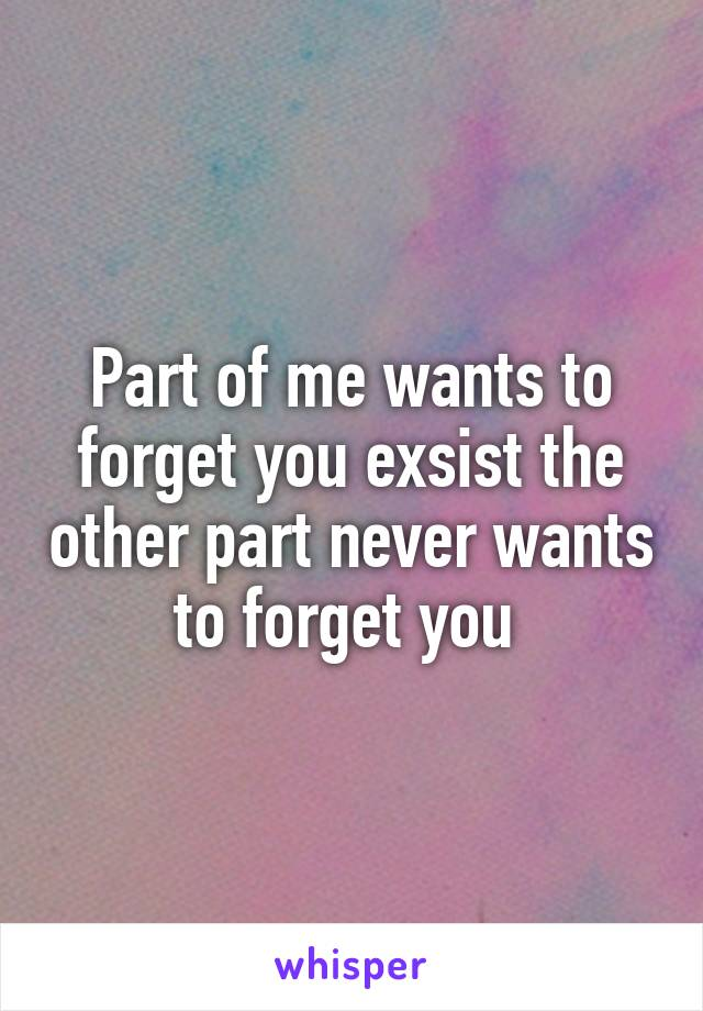 Part of me wants to forget you exsist the other part never wants to forget you