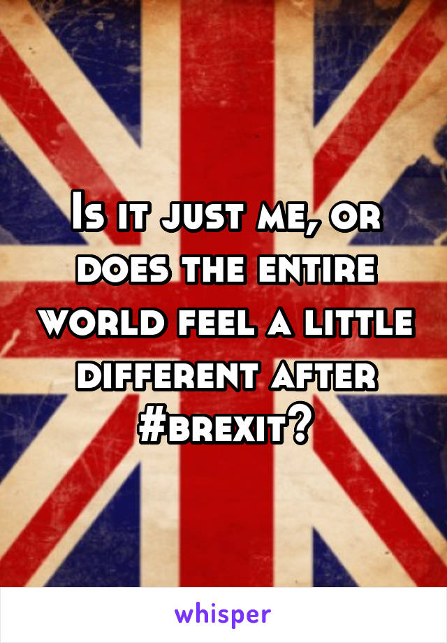 Is it just me, or does the entire world feel a little different after #brexit?
