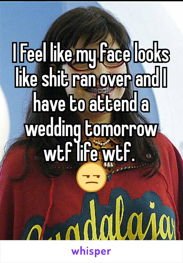 I Feel like my face looks like shit ran over and I have to attend a wedding tomorrow wtf life wtf.  😒