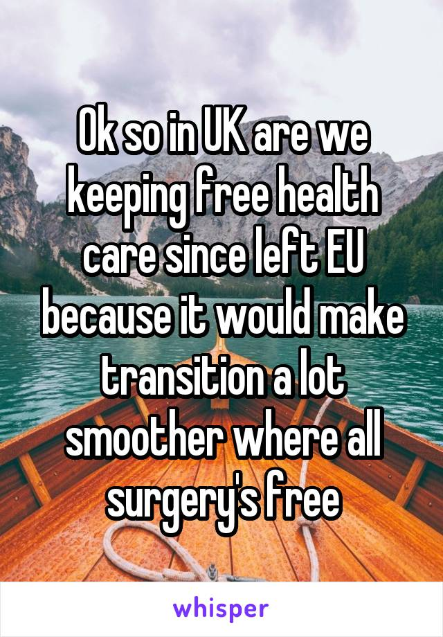 Ok so in UK are we keeping free health care since left EU because it would make transition a lot smoother where all surgery's free