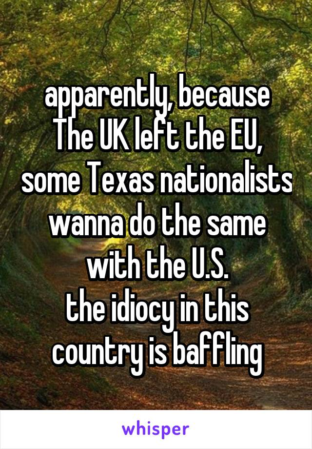 apparently, because The UK left the EU, some Texas nationalists wanna do the same with the U.S. the idiocy in this country is baffling