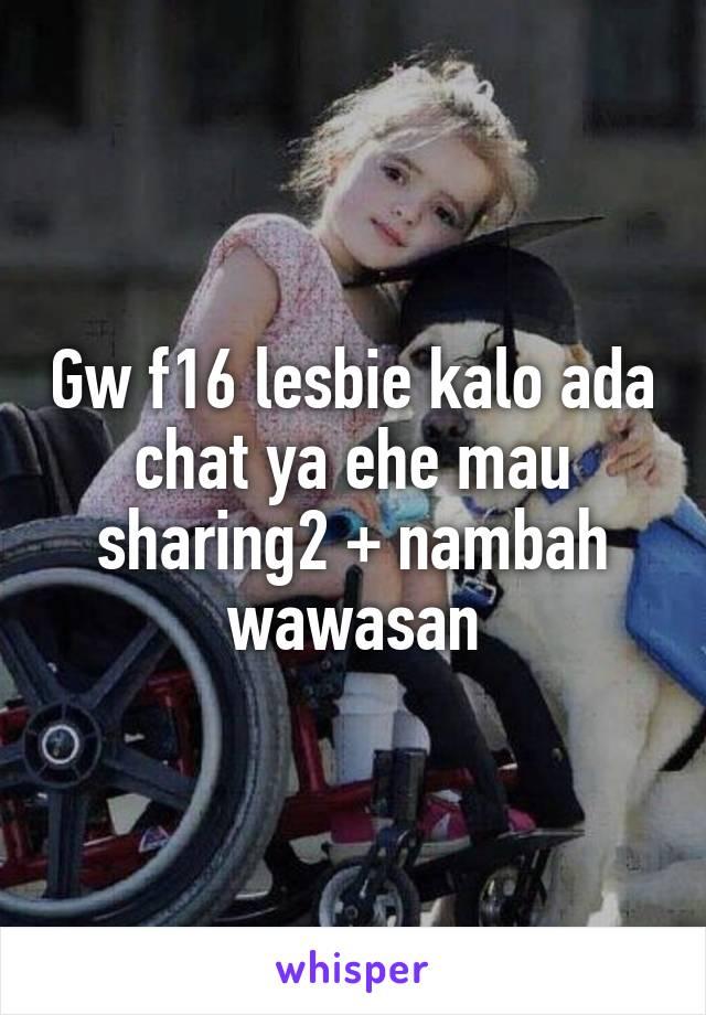 Gw f16 lesbie kalo ada chat ya ehe mau sharing2 + nambah wawasan