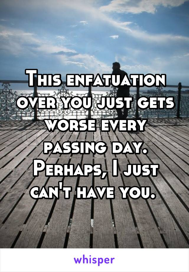 This enfatuation over you just gets worse every passing day. Perhaps, I just can't have you.