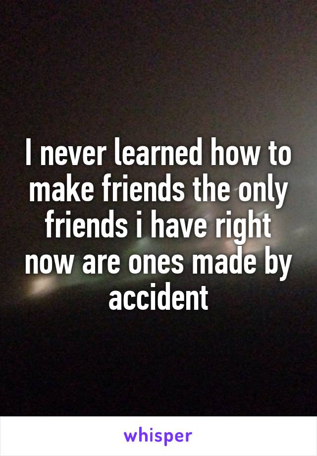 I never learned how to make friends the only friends i have right now are ones made by accident