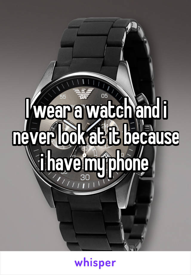 I wear a watch and i never look at it because i have my phone