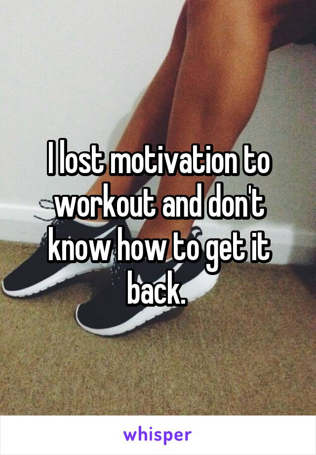 I lost motivation to workout and don't know how to get it back.