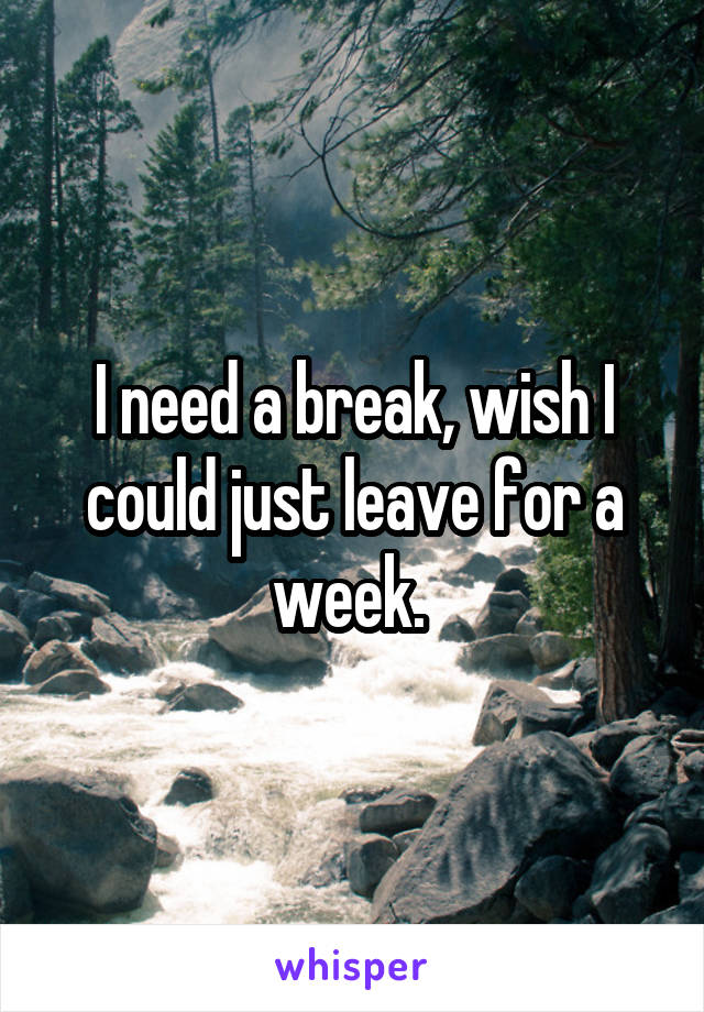 I need a break, wish I could just leave for a week.