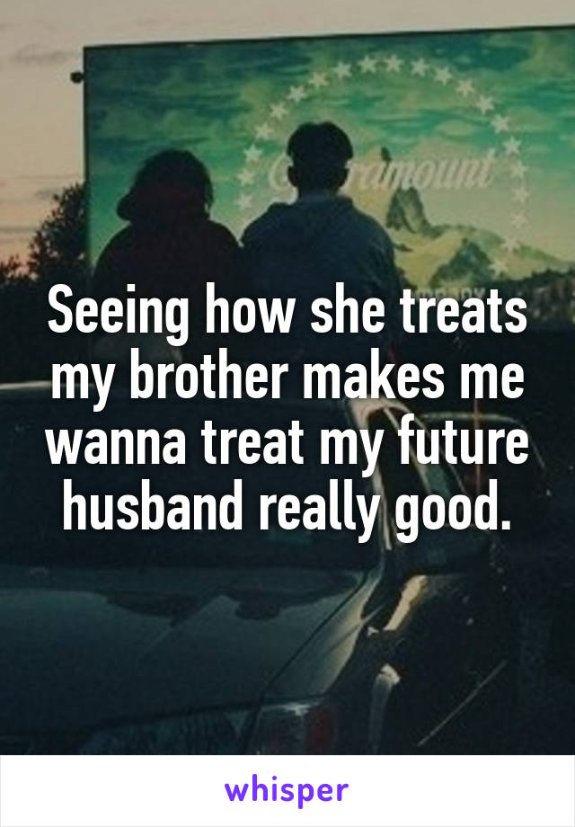 Seeing how she treats my brother makes me wanna treat my future husband really good.