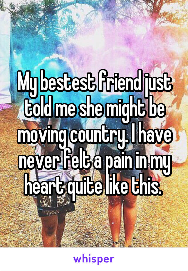 My bestest friend just told me she might be moving country. I have never felt a pain in my heart quite like this.