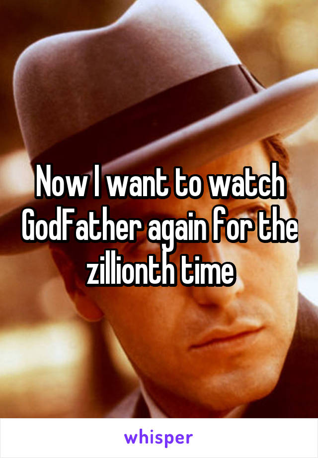 Now I want to watch GodFather again for the zillionth time