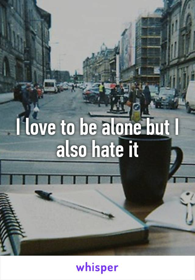 I love to be alone but I also hate it