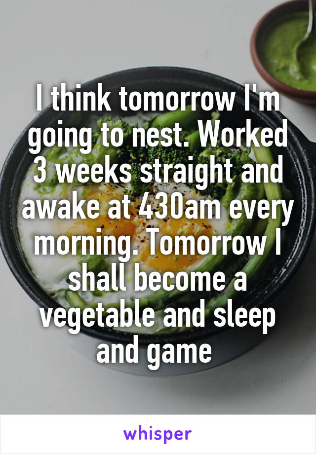I think tomorrow I'm going to nest. Worked 3 weeks straight and awake at 430am every morning. Tomorrow I shall become a vegetable and sleep and game
