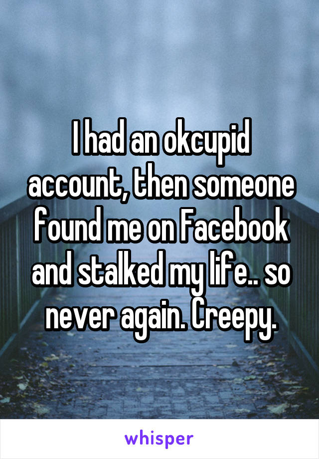 I had an okcupid account, then someone found me on Facebook and stalked my life.. so never again. Creepy.