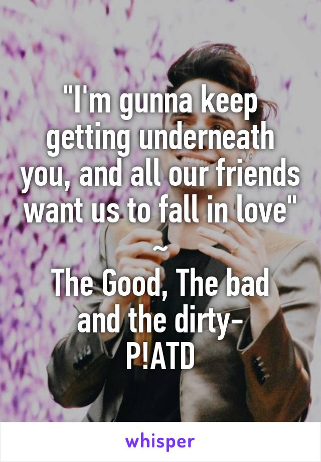 """I'm gunna keep getting underneath you, and all our friends want us to fall in love"" ~ The Good, The bad and the dirty- P!ATD"