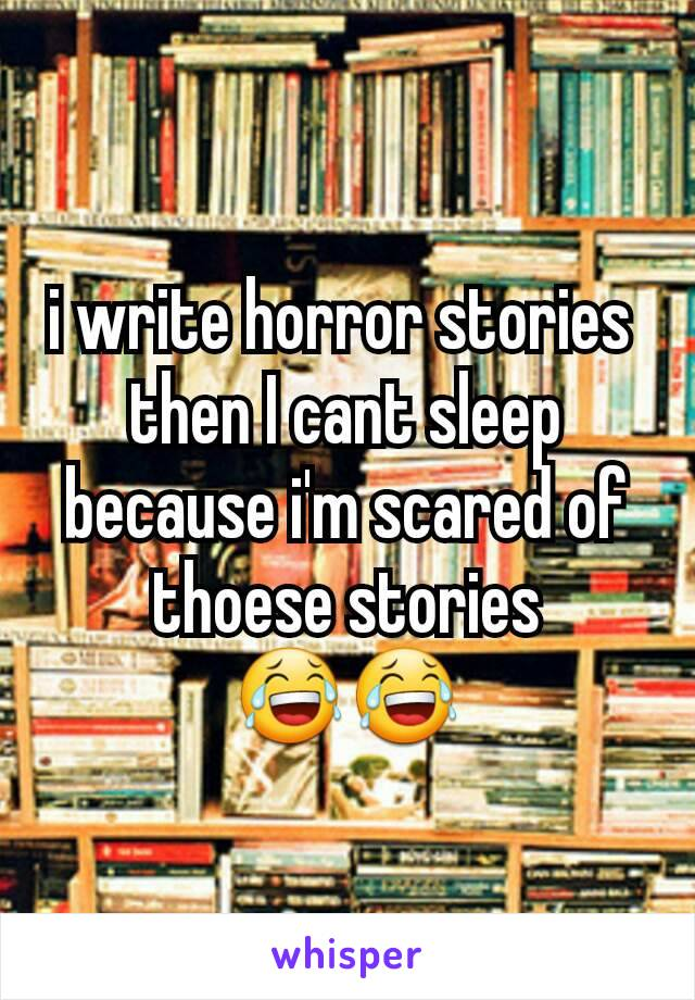 i write horror stories  then I cant sleep because i'm scared of thoese stories 😂😂