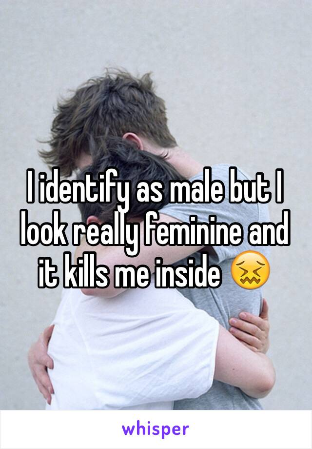 I identify as male but I look really feminine and it kills me inside 😖