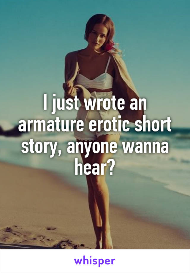 I just wrote an armature erotic short story, anyone wanna hear?