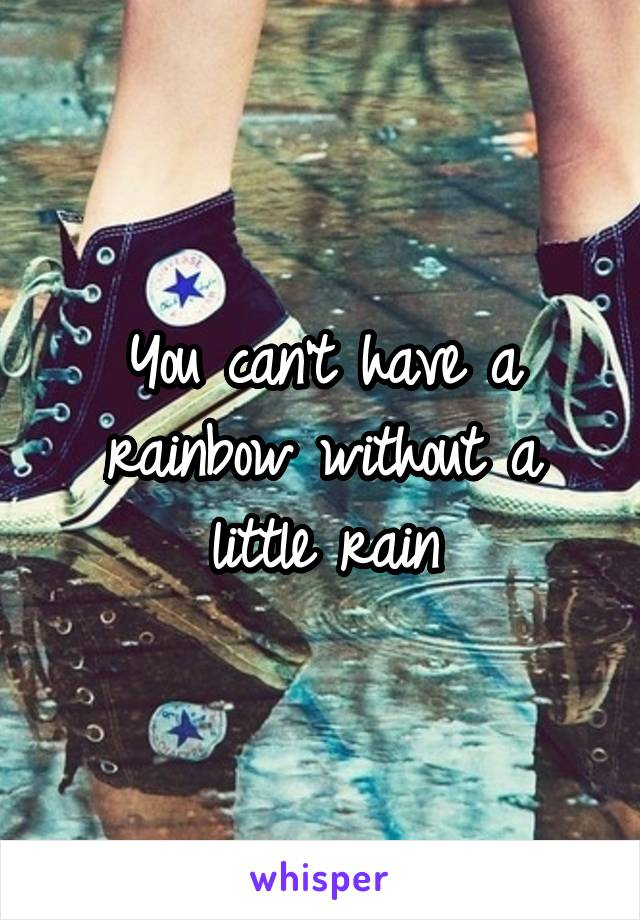 You can't have a rainbow without a little rain