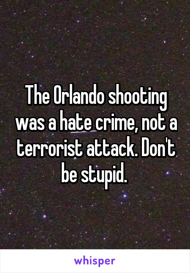 The Orlando shooting was a hate crime, not a terrorist attack. Don't be stupid.