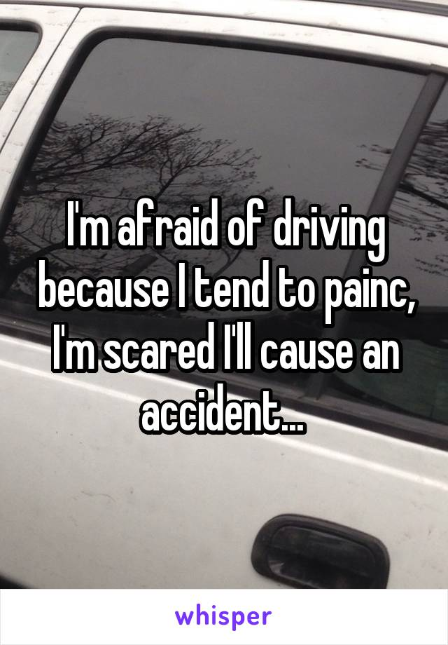 I'm afraid of driving because I tend to painc, I'm scared I'll cause an accident...
