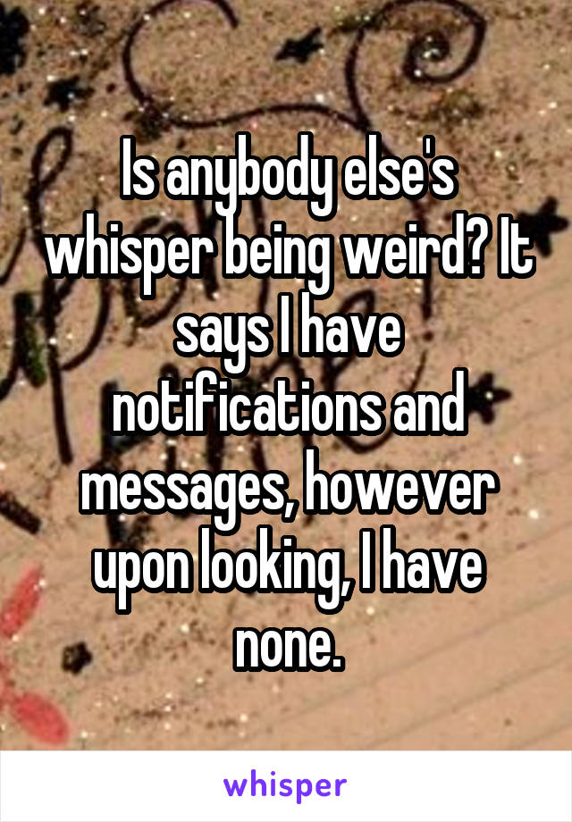 Is anybody else's whisper being weird? It says I have notifications and messages, however upon looking, I have none.