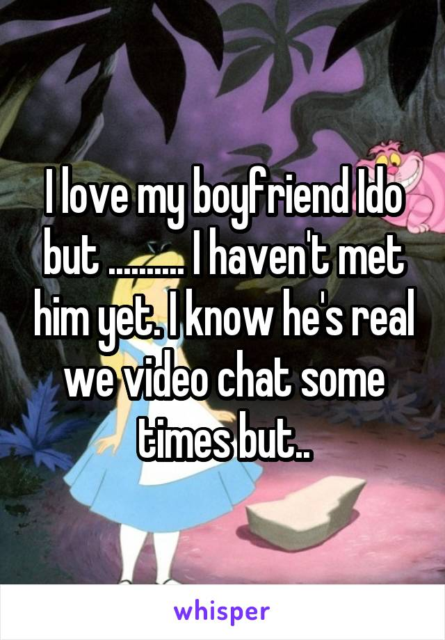 I love my boyfriend Ido but .......... I haven't met him yet. I know he's real we video chat some times but..