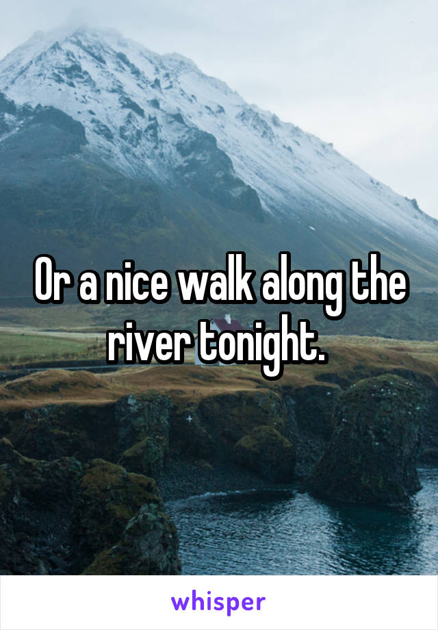 Or a nice walk along the river tonight.