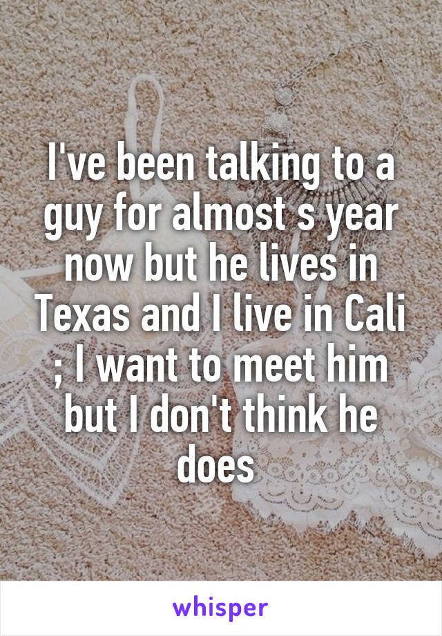 I've been talking to a guy for almost s year now but he lives in Texas and I live in Cali ; I want to meet him but I don't think he does