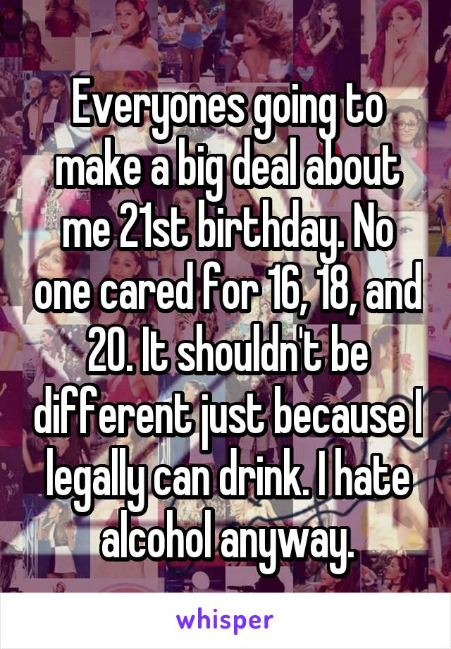 Everyones going to make a big deal about me 21st birthday. No one cared for 16, 18, and 20. It shouldn't be different just because I legally can drink. I hate alcohol anyway.