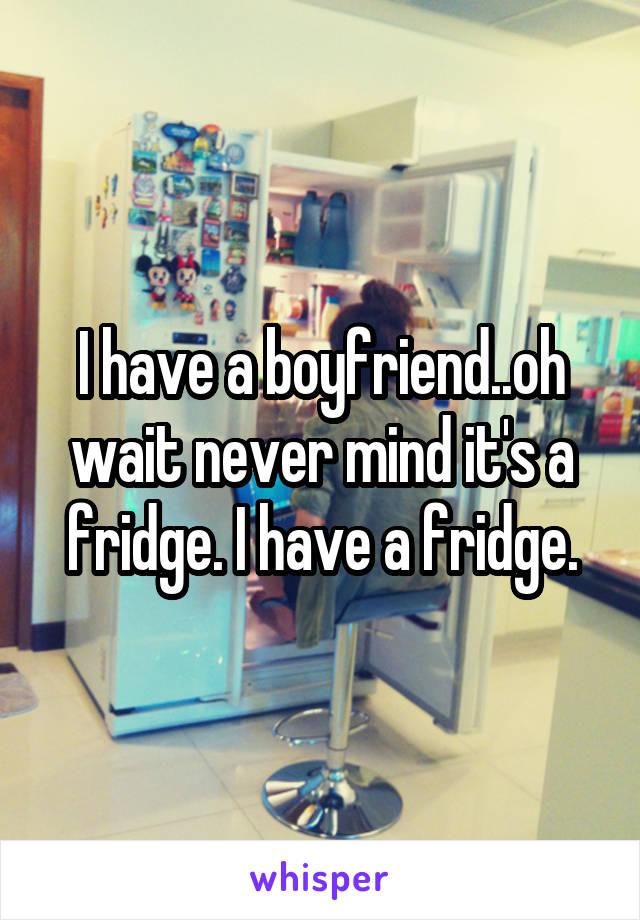 I have a boyfriend..oh wait never mind it's a fridge. I have a fridge.