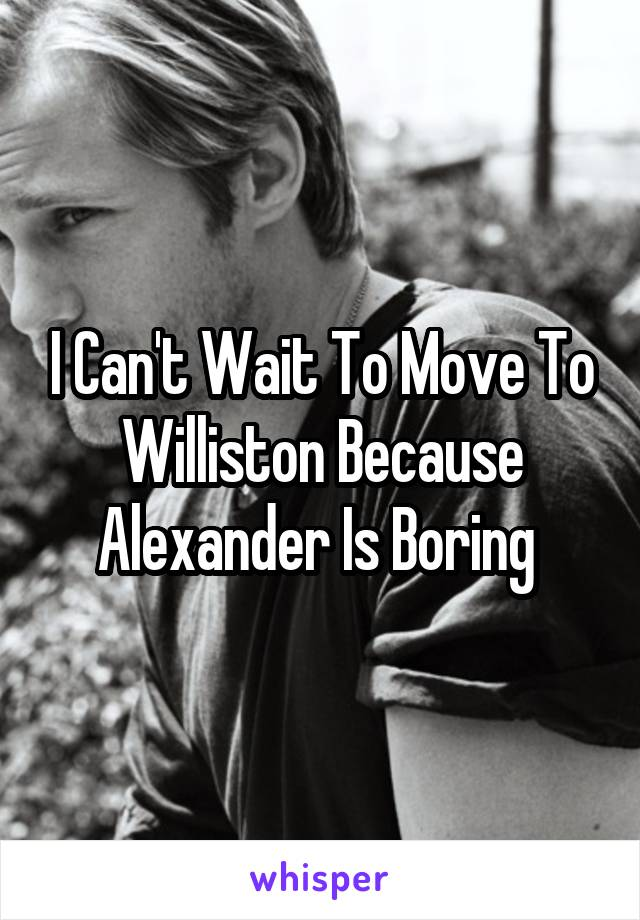 I Can't Wait To Move To Williston Because Alexander Is Boring