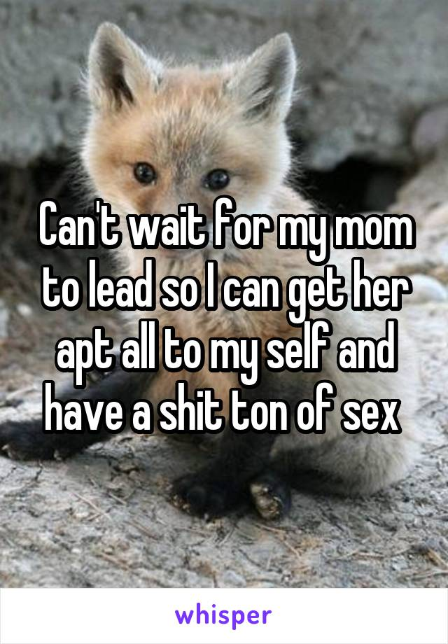 Can't wait for my mom to lead so I can get her apt all to my self and have a shit ton of sex