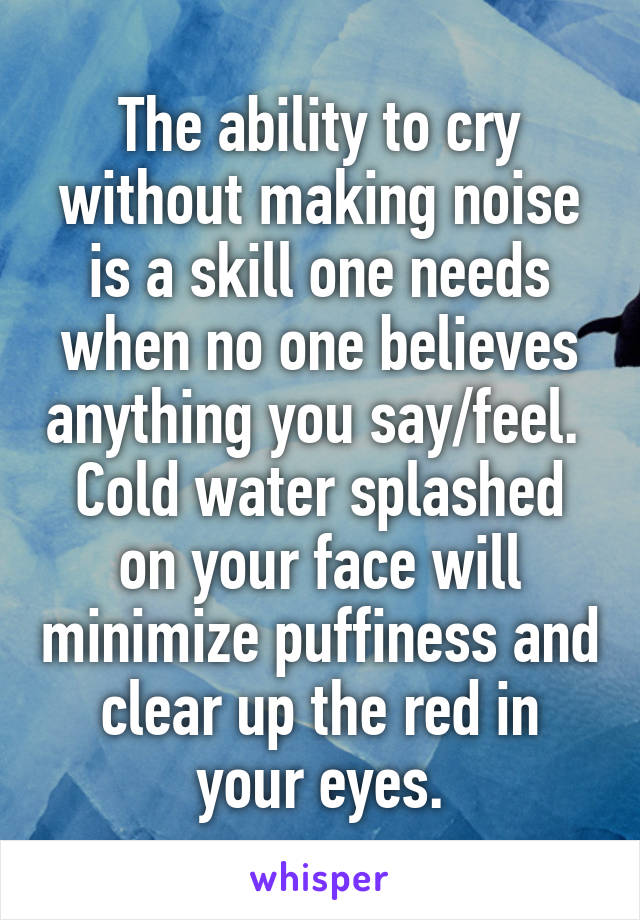 The ability to cry without making noise is a skill one needs when no one believes anything you say/feel.  Cold water splashed on your face will minimize puffiness and clear up the red in your eyes.