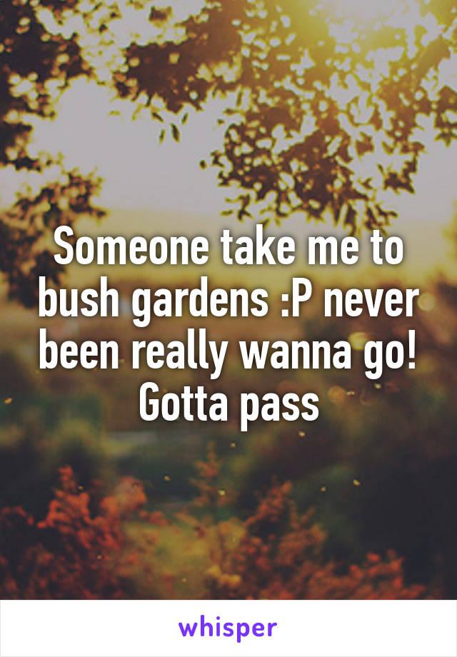 Someone take me to bush gardens :P never been really wanna go! Gotta pass