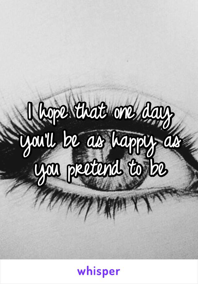 I hope that one day you'll be as happy as you pretend to be